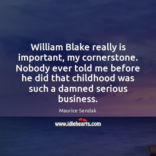 William Blake really is important, my cornerstone. Nobody ever told me before Maurice Sendak Picture Quote