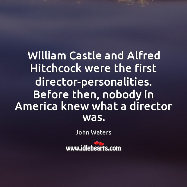 Image, William Castle and Alfred Hitchcock were the first director-personalities. Before then, nobody