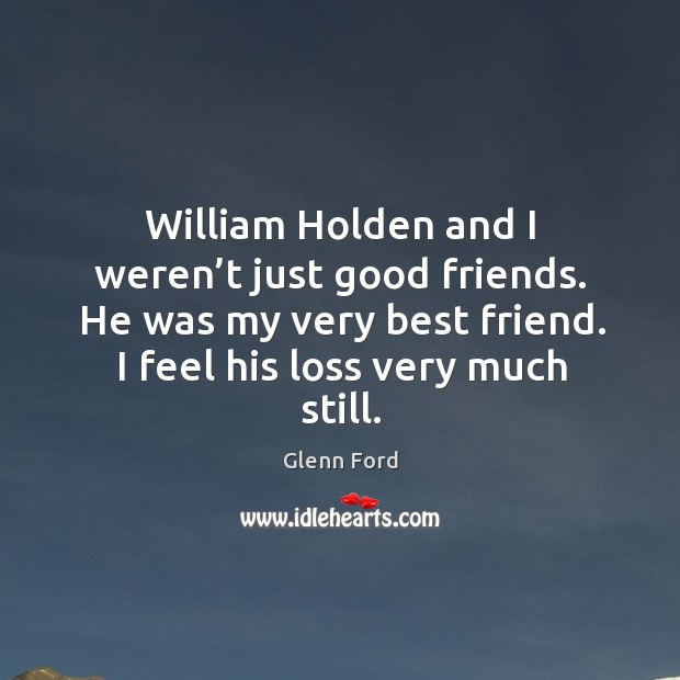William holden and I weren't just good friends. He was my very best friend. Glenn Ford Picture Quote