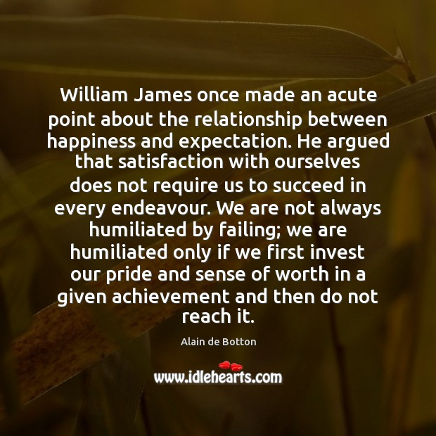 Image, William James once made an acute point about the relationship between happiness