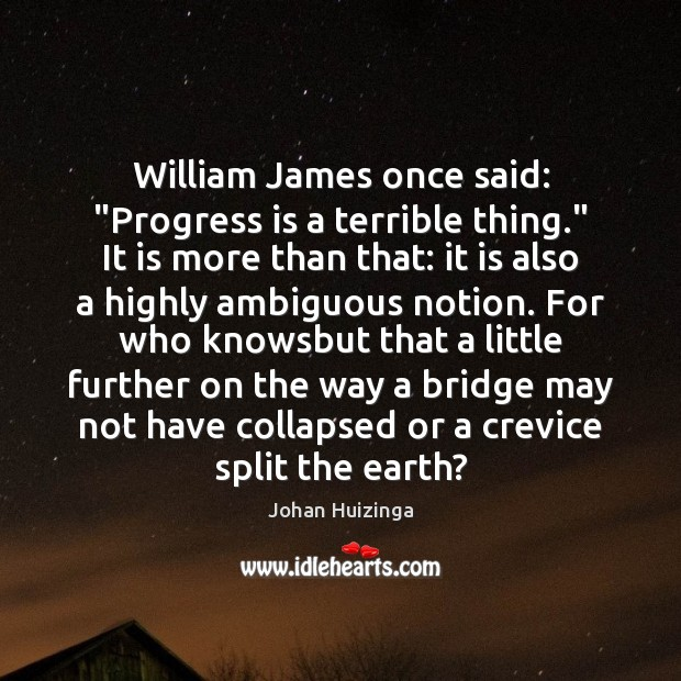 """William James once said: """"Progress is a terrible thing."""" It is more Image"""
