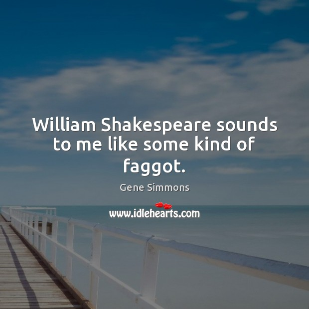William Shakespeare sounds to me like some kind of faggot. Gene Simmons Picture Quote