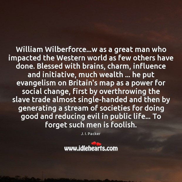 William Wilberforce…w as a great man who impacted the Western world J. I. Packer Picture Quote