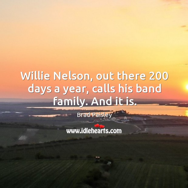Willie nelson, out there 200 days a year, calls his band family. And it is. Image