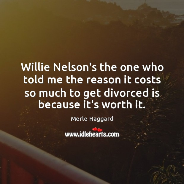 Willie Nelson's the one who told me the reason it costs so Merle Haggard Picture Quote