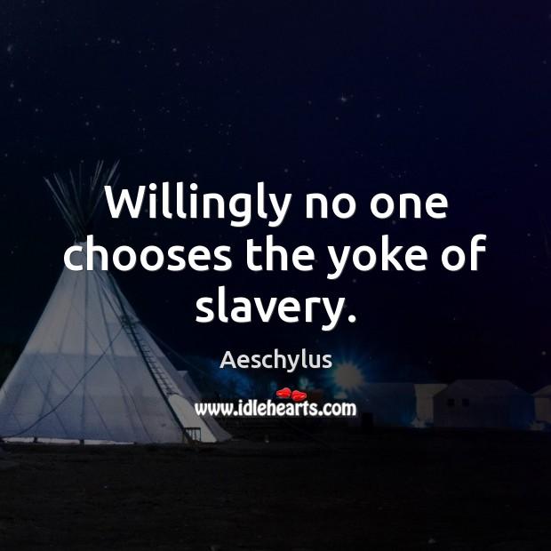 Willingly no one chooses the yoke of slavery. Image