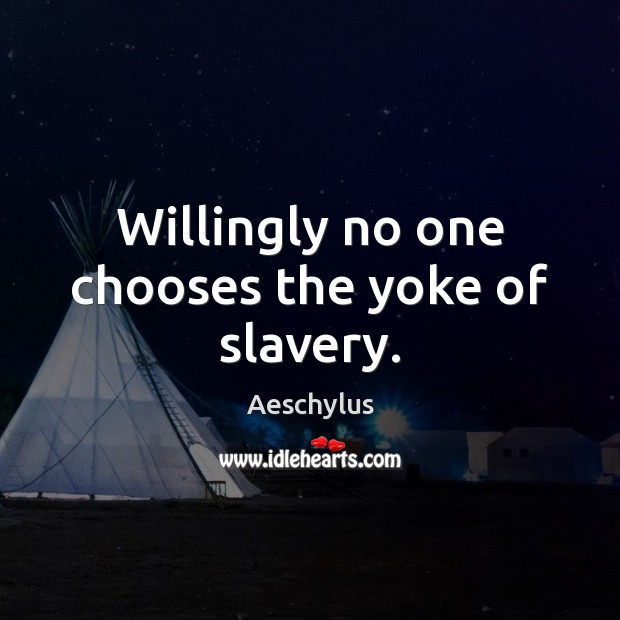 Willingly no one chooses the yoke of slavery. Image