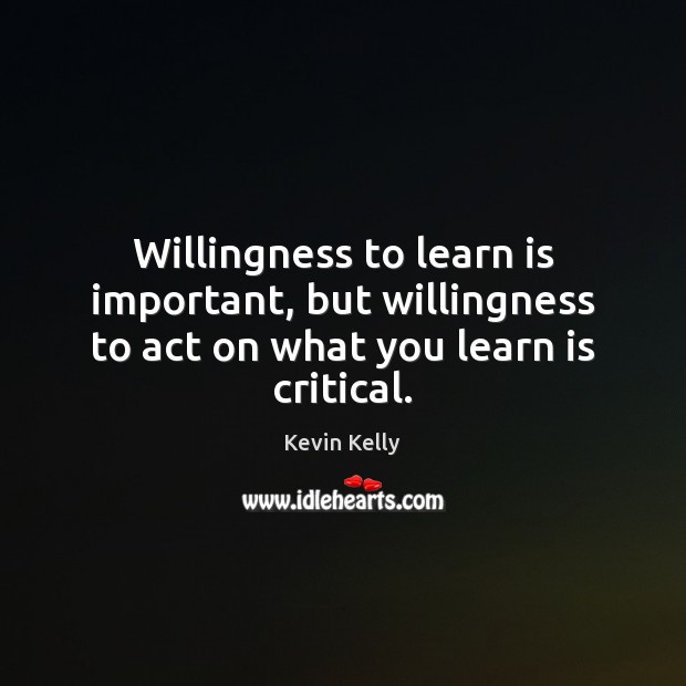 Willingness to learn is important, but willingness to act on what you learn is critical. Kevin Kelly Picture Quote