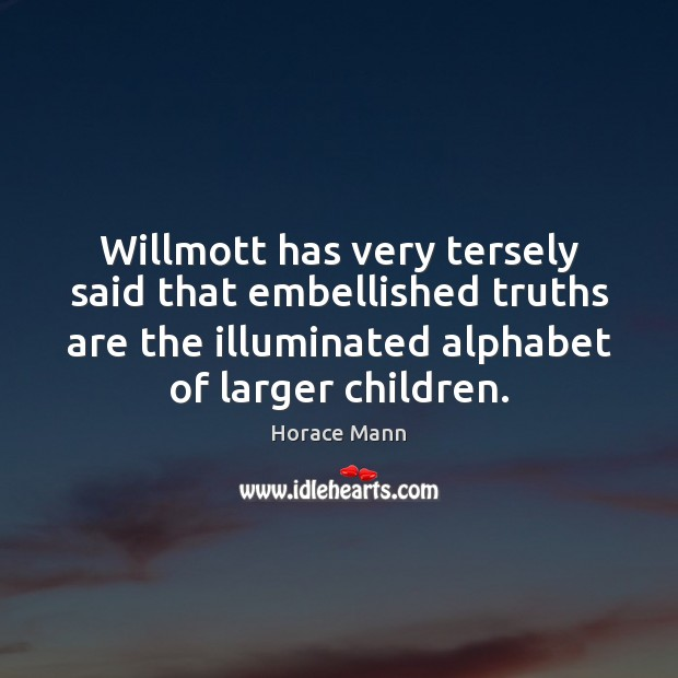 Willmott has very tersely said that embellished truths are the illuminated alphabet Horace Mann Picture Quote