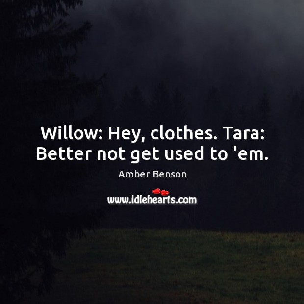 Image, Willow: Hey, clothes. Tara: Better not get used to 'em.