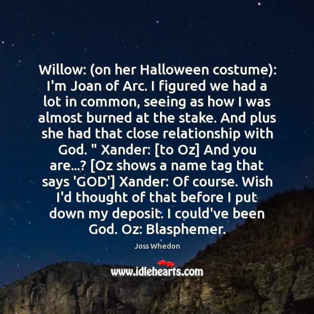 Willow: (on her Halloween costume): I'm Joan of Arc. I figured we Joss Whedon Picture Quote