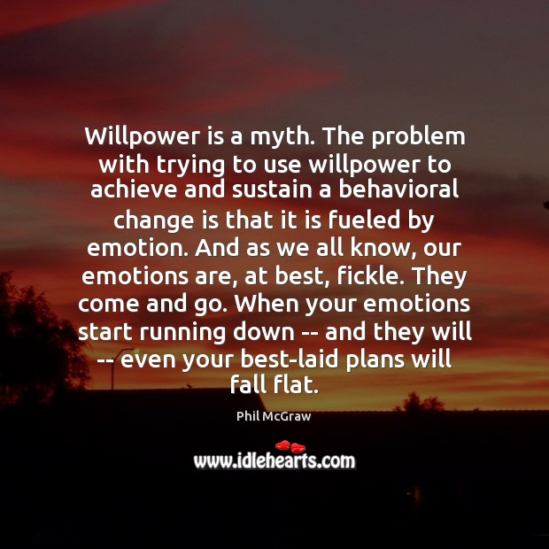 Willpower is a myth. The problem with trying to use willpower to Phil McGraw Picture Quote