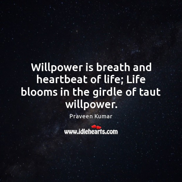 Willpower is breath and heartbeat of life; Life blooms in the girdle of taut willpower. Image