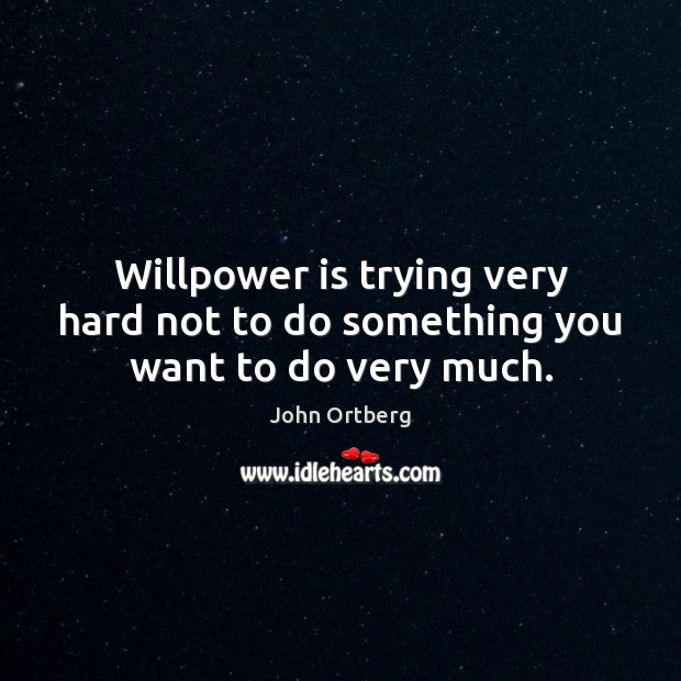Willpower is trying very hard not to do something you want to do very much. John Ortberg Picture Quote