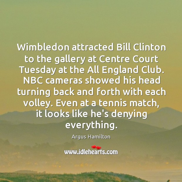 Wimbledon attracted Bill Clinton to the gallery at Centre Court Tuesday at Argus Hamilton Picture Quote