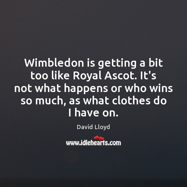 Wimbledon is getting a bit too like Royal Ascot. It's not what David Lloyd Picture Quote