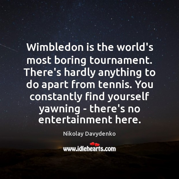 Wimbledon is the world's most boring tournament. There's hardly anything to do Nikolay Davydenko Picture Quote