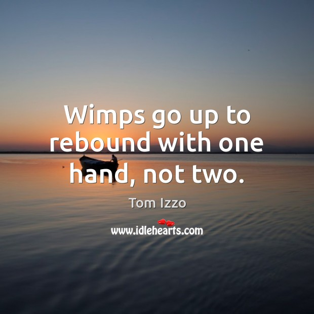 Wimps go up to rebound with one hand, not two. Tom Izzo Picture Quote