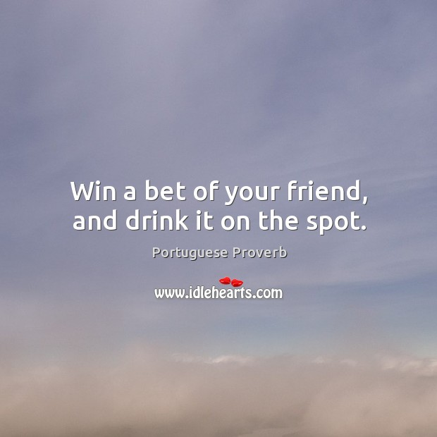 Win a bet of your friend, and drink it on the spot. Image