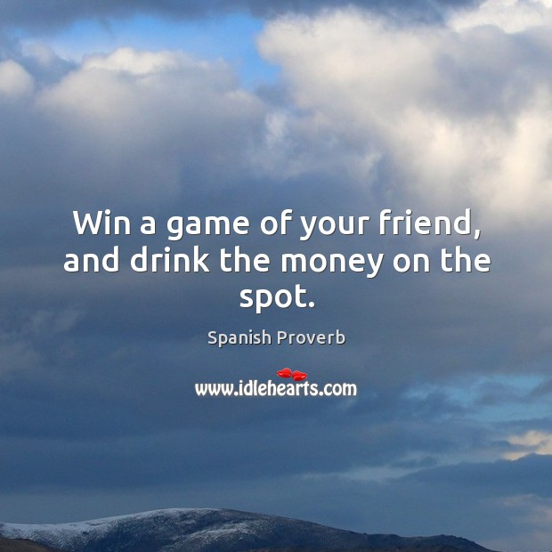 Image, Win a game of your friend, and drink the money on the spot.