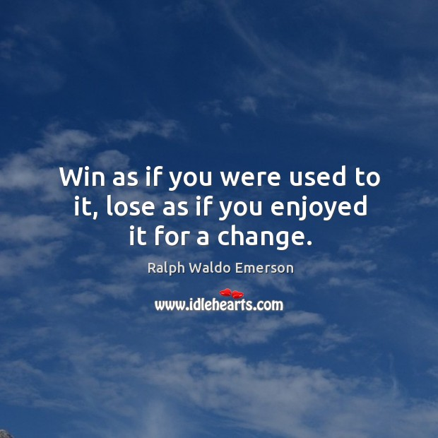 Win as if you were used to it, lose as if you enjoyed it for a change. Image