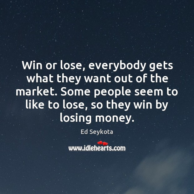 Win or lose, everybody gets what they want out of the market. Ed Seykota Picture Quote