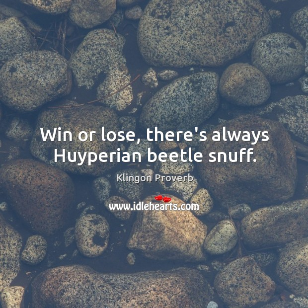 Win or lose, there's always huyperian beetle snuff. Klingon Proverbs Image