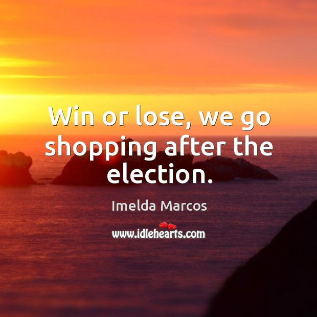 Win or lose, we go shopping after the election. Image