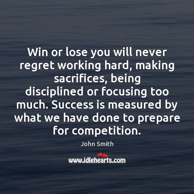 Win or lose you will never regret working hard, making sacrifices, being Never Regret Quotes Image