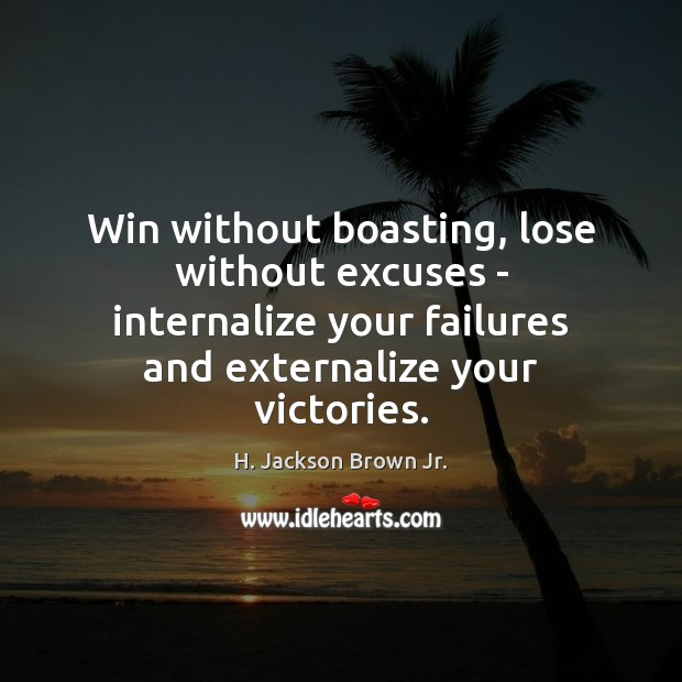 Win without boasting, lose without excuses – internalize your failures and externalize H. Jackson Brown Jr. Picture Quote