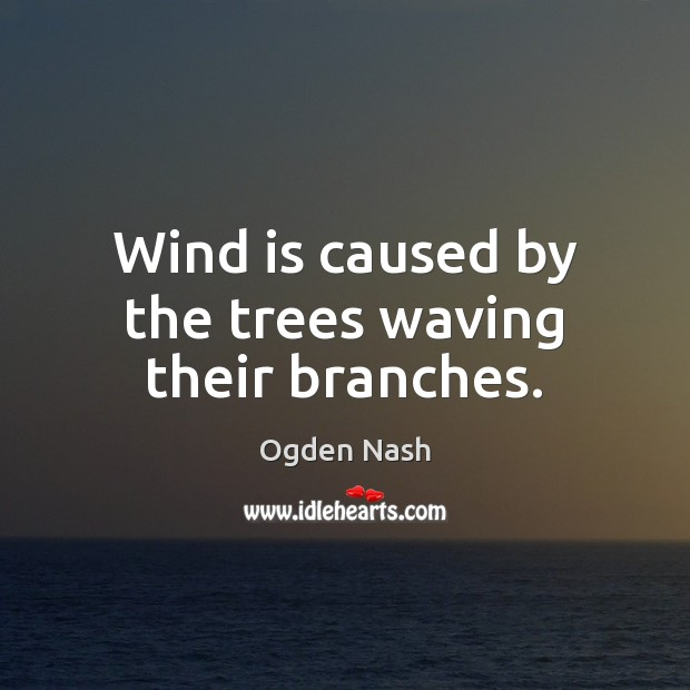 Wind is caused by the trees waving their branches. Ogden Nash Picture Quote