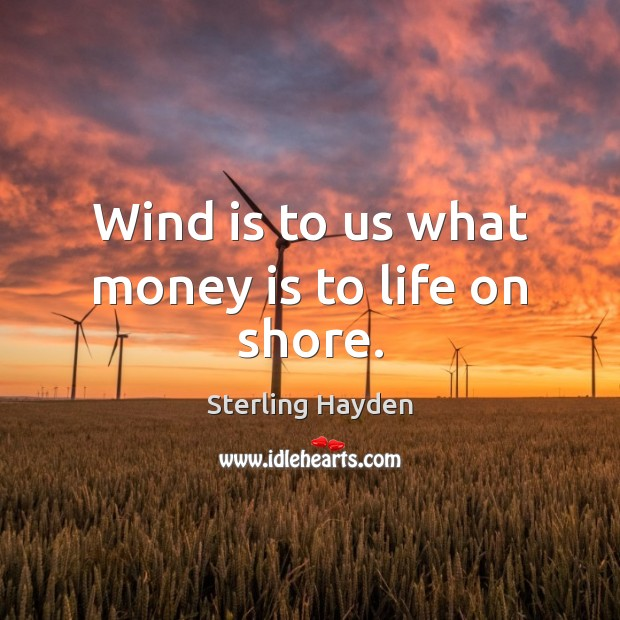 Image, Wind is to us what money is to life on shore.