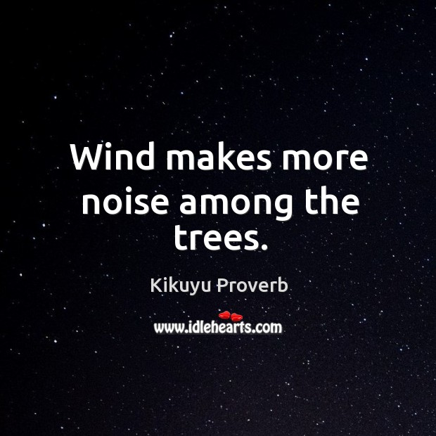 Wind makes more noise among the trees. Kikuyu Proverbs Image