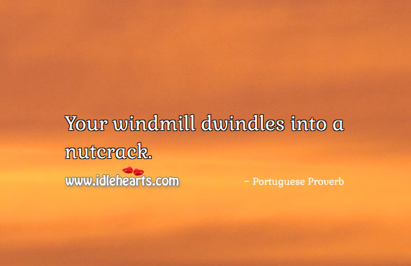 Your windmill dwindles into a nutcrack. Image