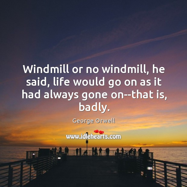Windmill or no windmill, he said, life would go on as it Image