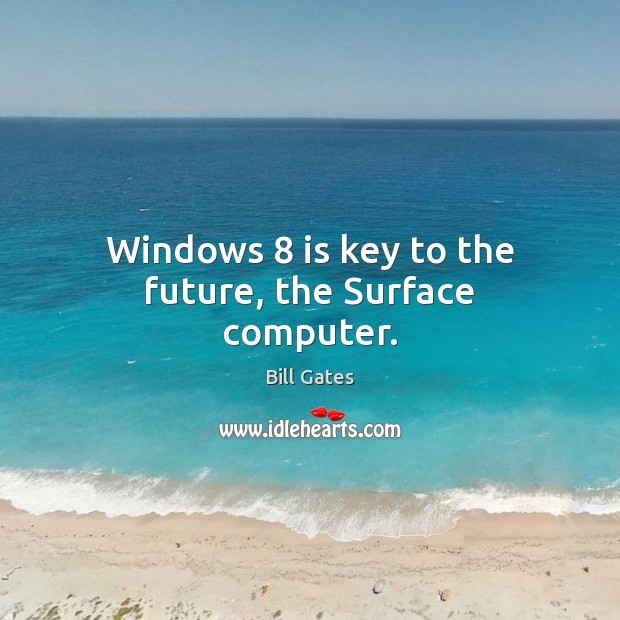 Windows 8 is key to the future, the Surface computer. Bill Gates Picture Quote
