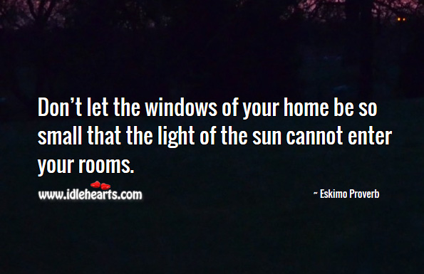Don't let the windows of your home be so small that the light of the sun cannot enter your rooms. Eskimo Proverbs Image