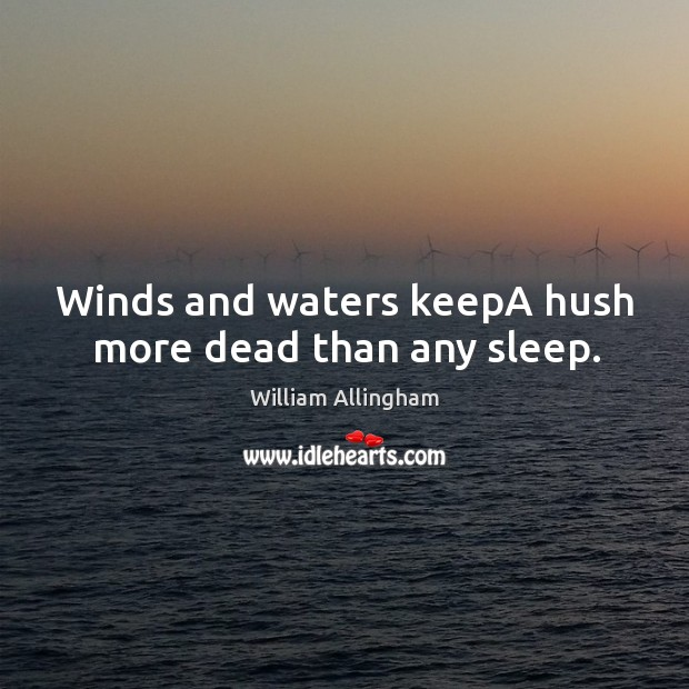 Winds and waters keepA hush more dead than any sleep. William Allingham Picture Quote