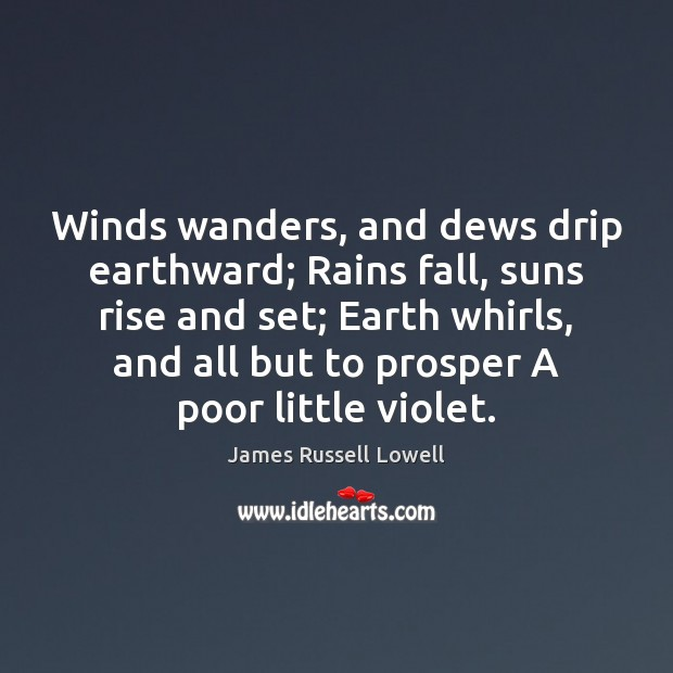 Winds wanders, and dews drip earthward; Rains fall, suns rise and set; Image