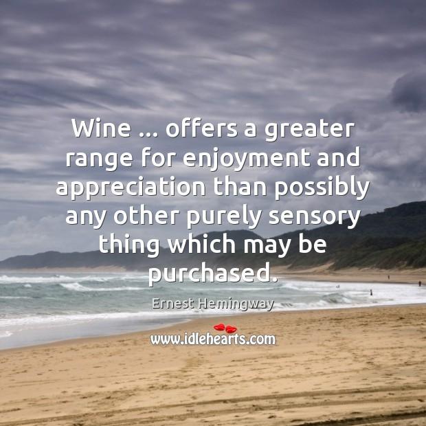 Wine … offers a greater range for enjoyment and appreciation than possibly any Ernest Hemingway Picture Quote