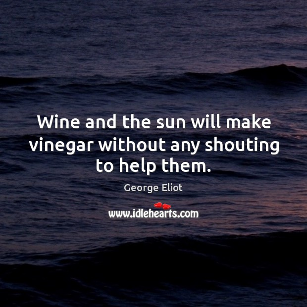 Image, Wine and the sun will make vinegar without any shouting to help them.