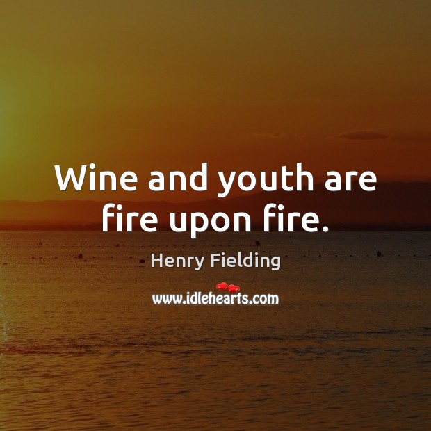 Wine and youth are fire upon fire. Henry Fielding Picture Quote