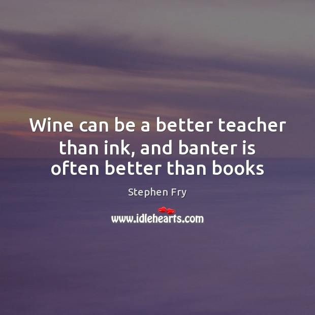 Wine can be a better teacher than ink, and banter is often better than books Image
