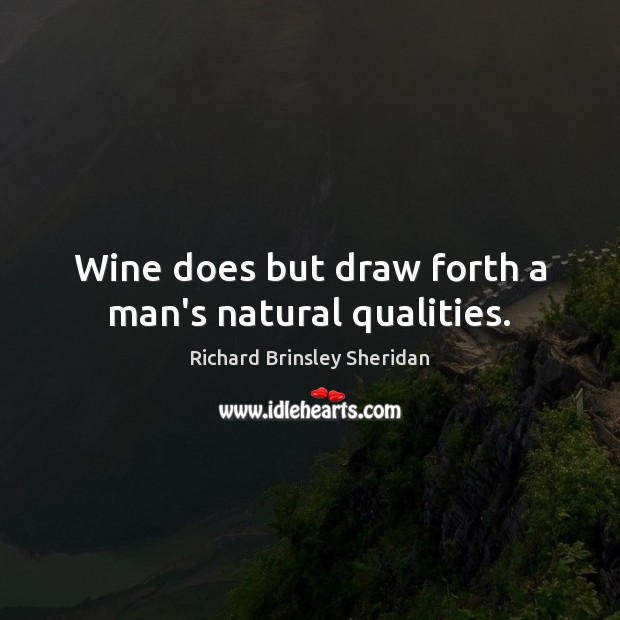 Wine does but draw forth a man's natural qualities. Richard Brinsley Sheridan Picture Quote