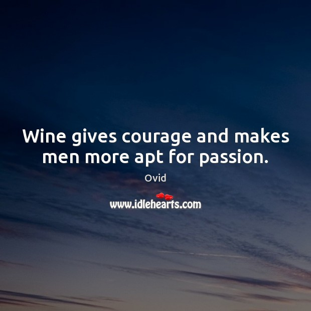 Wine gives courage and makes men more apt for passion. Ovid Picture Quote