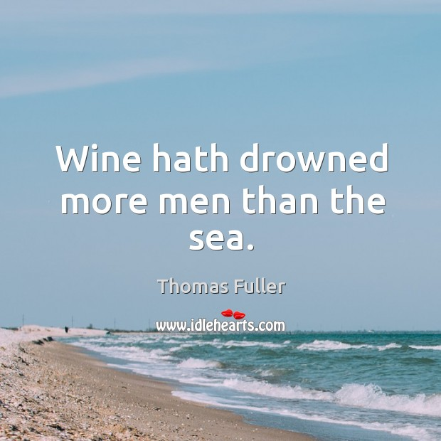 Wine hath drowned more men than the sea. Thomas Fuller Picture Quote