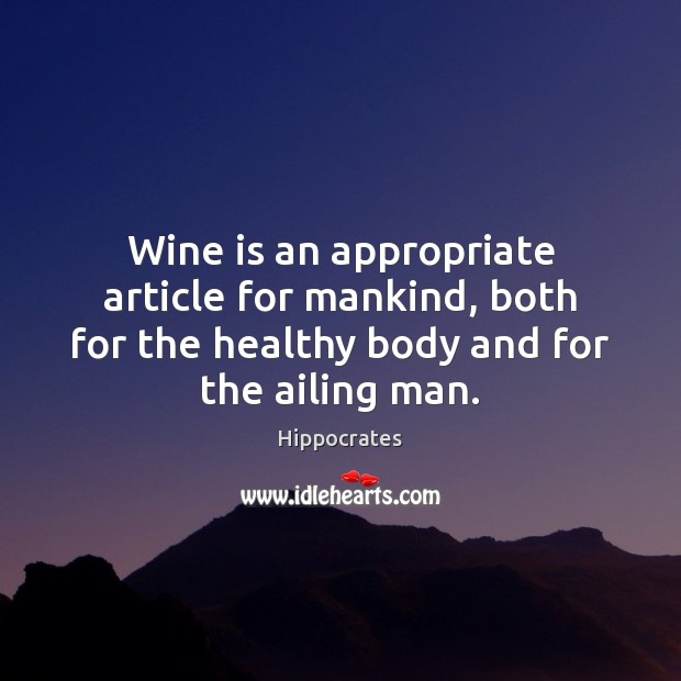 Wine is an appropriate article for mankind, both for the healthy body Hippocrates Picture Quote