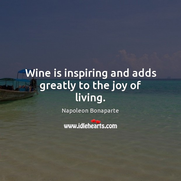 Wine is inspiring and adds greatly to the joy of living. Napoleon Bonaparte Picture Quote