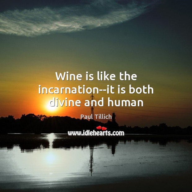 Wine is like the incarnation–it is both divine and human Paul Tillich Picture Quote