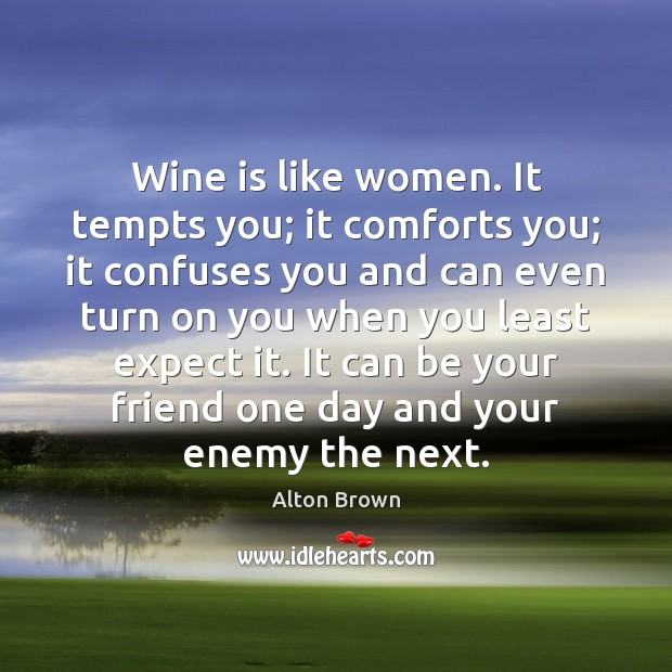 Wine is like women. It tempts you; it comforts you; it confuses Alton Brown Picture Quote